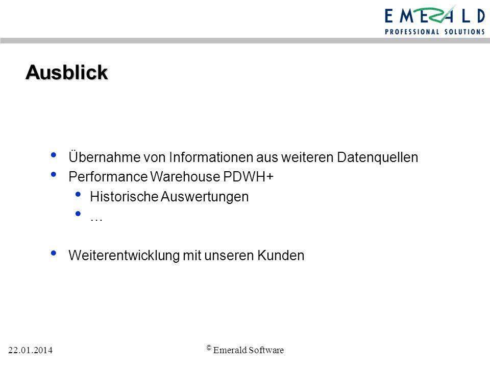 22.01.2014 © Emerald Software Ausblick Übernahme von Informationen aus weiteren Datenquellen Performance Warehouse PDWH+ Historische Auswertungen … Weiterentwicklung mit unseren Kunden
