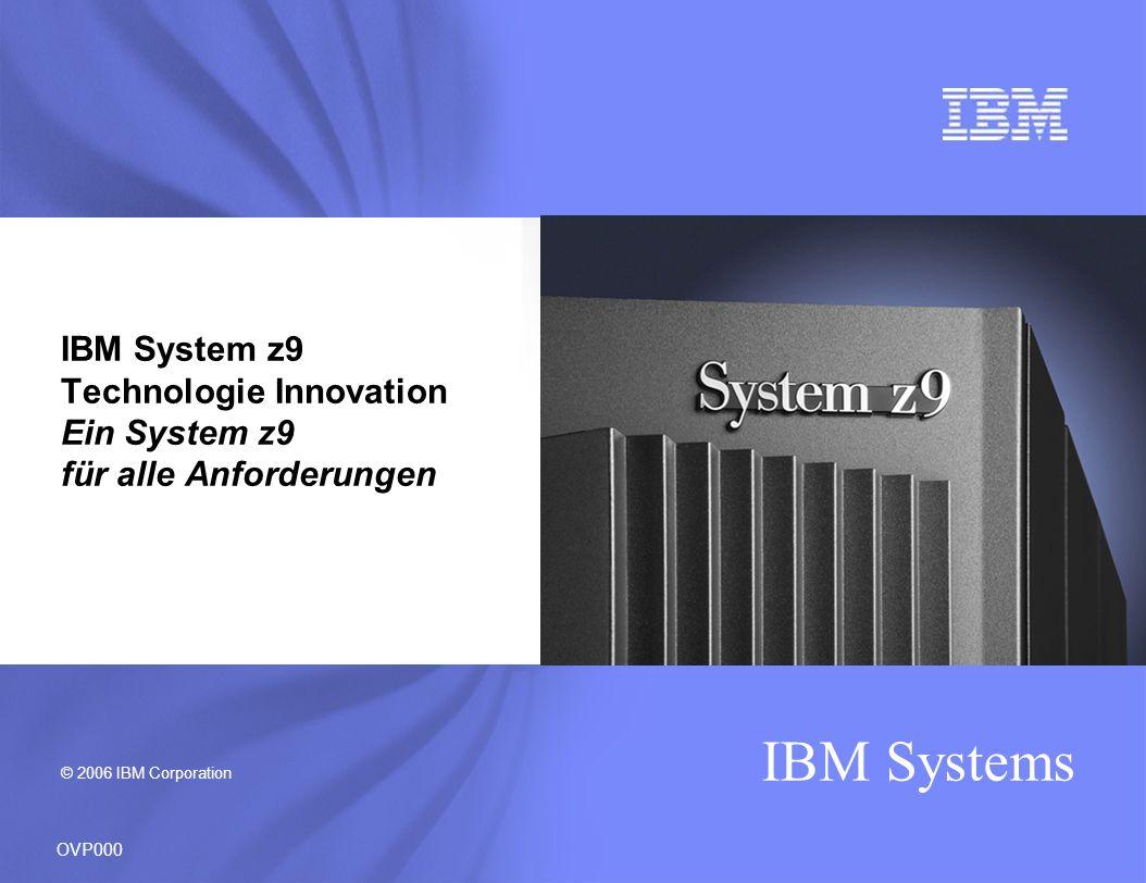 © 2006 IBM Corporation IBM Systems OVP000 IBM System z9 Technologie Innovation Ein System z9 für alle Anforderungen