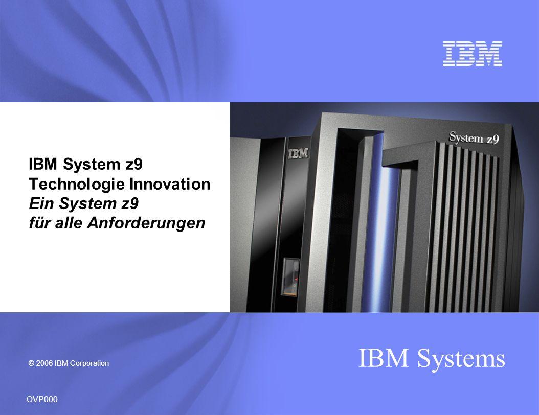 © 2006 IBM Corporation IBM Systems IBM System z9 Technologie Innovation Ein System z9 für alle Anforderungen OVP000