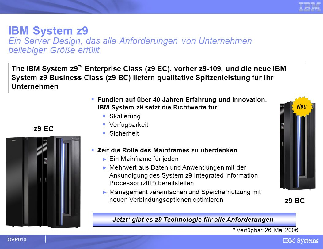 IBM Systems z9 BC delivering new functions and features Leadership in Systems Innovation Two New Hardware Models Extremely High Granularity 37% Faster Uni Processor – up to 8 PUs* Full capacity specialty engine – ICF, IFL, zAAP and zIIP Up to 64 GB Memory CBU for specialty engines and sub- capacity Enhanced Driver Maintenance Redundant I/O Interconnect Dynamic Oscillator Switchover Separate PU Pool Management Faster 2.7 GB/s STI and more of them On/Off CoD Change State Up to 112 FICON Channels New FICON Express4 Channels New 2-port FICON Express4 card MIDAW facility Multiple Subchannel Sets per LCSS N_Port ID Virtualization IPv6 Support for HiperSockets OSA-Express2 1000BASE-T OSA-Express2 OSN (OSA for NCP) Enhanced CPACF with AES, PRNG and SHA-256 Configurable Crypto Express2 The server built to protect and grow with your on demand enterprise * Compared to z890 OVP580