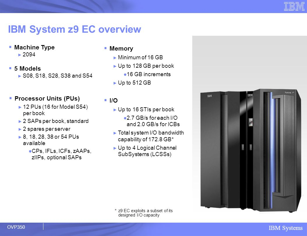 IBM Systems IBM System z9 EC overview Machine Type 2094 5 Models S08, S18, S28, S38 and S54 Processor Units (PUs) 12 PUs (16 for Model S54) per book 2