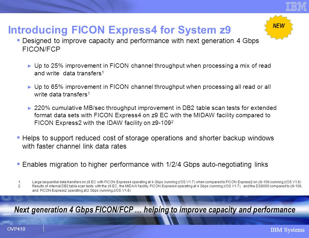 IBM Systems Designed to improve capacity and performance with next generation 4 Gbps FICON/FCP Up to 25% improvement in FICON channel throughput when