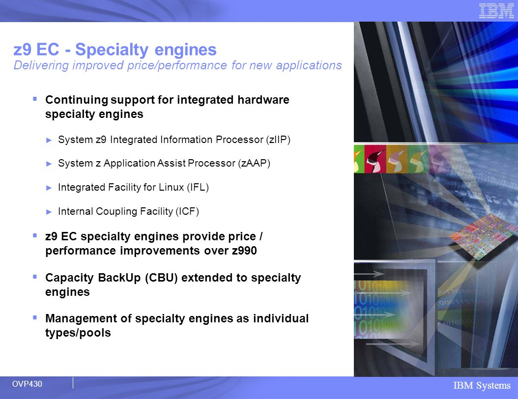 IBM Systems z9 EC - Specialty engines Delivering improved price/performance for new applications Continuing support for integrated hardware specialty
