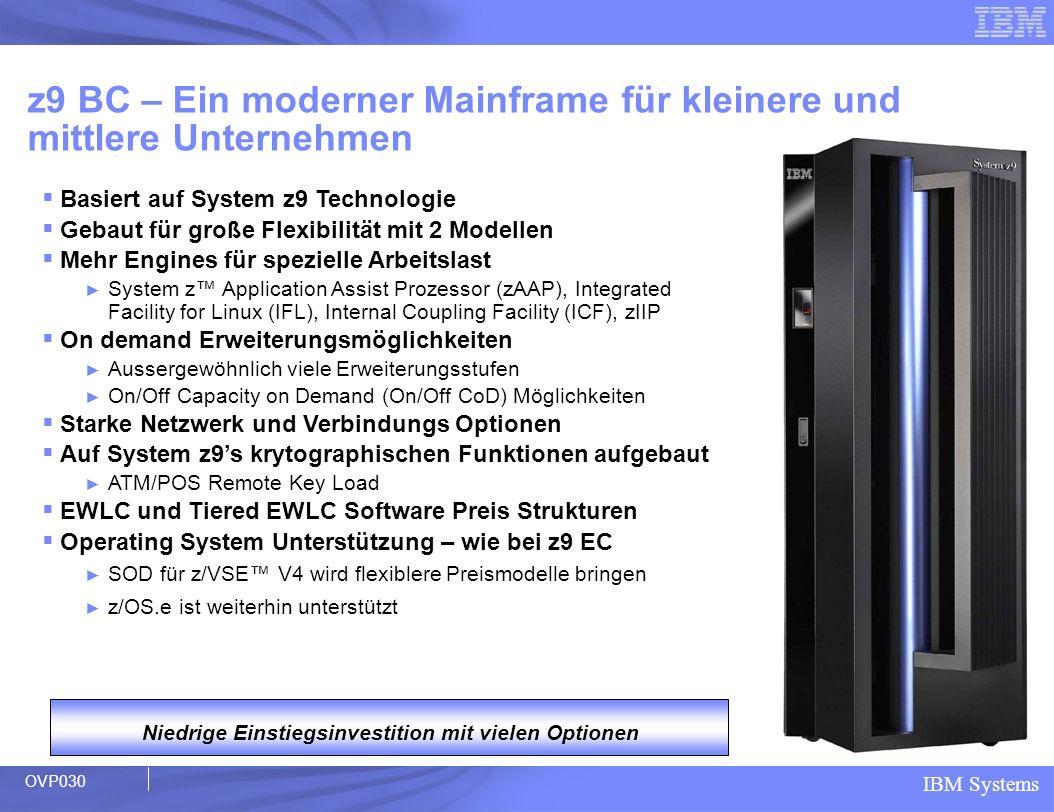 IBM Systems Positionierung z9 Enterprise Class S08, S18, S28, S38, S54 z9 EC Leistungsmodell im Kapazitätsbereich 28 bis 2409 MSU maximal 8, 18, 28, 38 oder 54 nutzbare PUs Alle PUs können beliebig konfiguriert werden Anzahl der zAAPs oder zIIPs können die Anzahl der CPs nicht übersteigen 2 System Assist Prozessoren pro Buch (SAP für I/O und PR/SM) 2, 4, 6 oder 8 SAPs – optionale SAPs verfügbar 128 GB max Memory pro Buch – bis zu 512 GB 2 dedizierte Ersatz (spare) Prozessoren Leistungsmodell Für Kunden die Geschäftskritische Anwendungen mit höchster Verfügbarkeit und Sicherheit benötigen CP or Special CP or Special CP or Special CP or Special CP or Special CP or Special CP or Special CP or Special S08