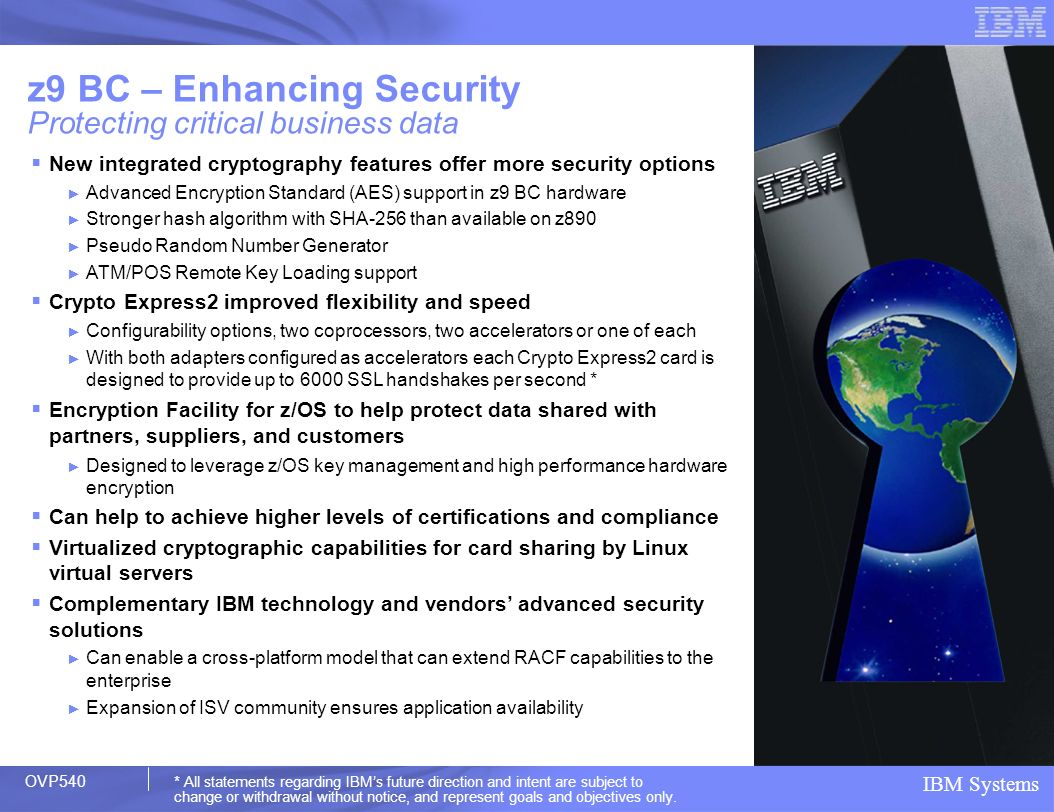 IBM Systems New integrated cryptography features offer more security options Advanced Encryption Standard (AES) support in z9 BC hardware Stronger has