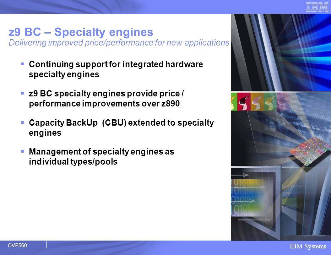 IBM Systems z9 BC – Specialty engines Delivering improved price/performance for new applications Continuing support for integrated hardware specialty