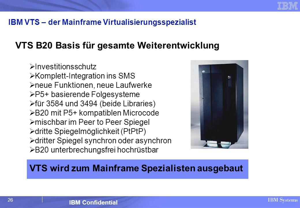 26 IBM Confidential IBM VTS – der Mainframe Virtualisierungsspezialist VTS B20 Basis für gesamte Weiterentwicklung Investitionsschutz Komplett-Integra