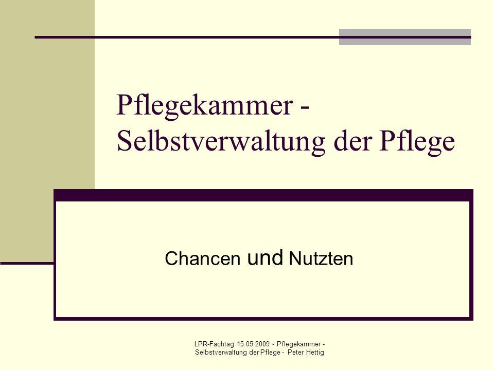 LPR-Fachtag 15.05.2009 - Pflegekammer - Selbstverwaltung der Pflege - Peter Hettig Pflegekammer - Selbstverwaltung der Pflege Chancen und Nutzten