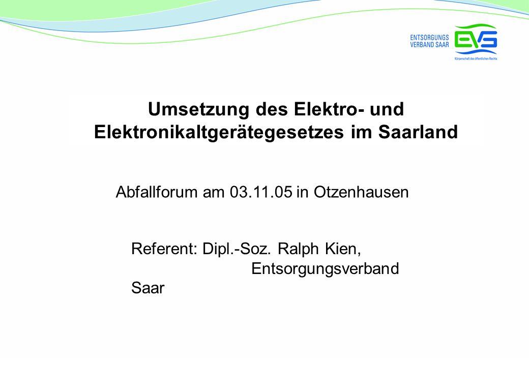 Umsetzung des Elektro- und Elektronikaltgerätegesetzes im Saarland Abfallforum am 03.11.05 in Otzenhausen Referent: Dipl.-Soz.