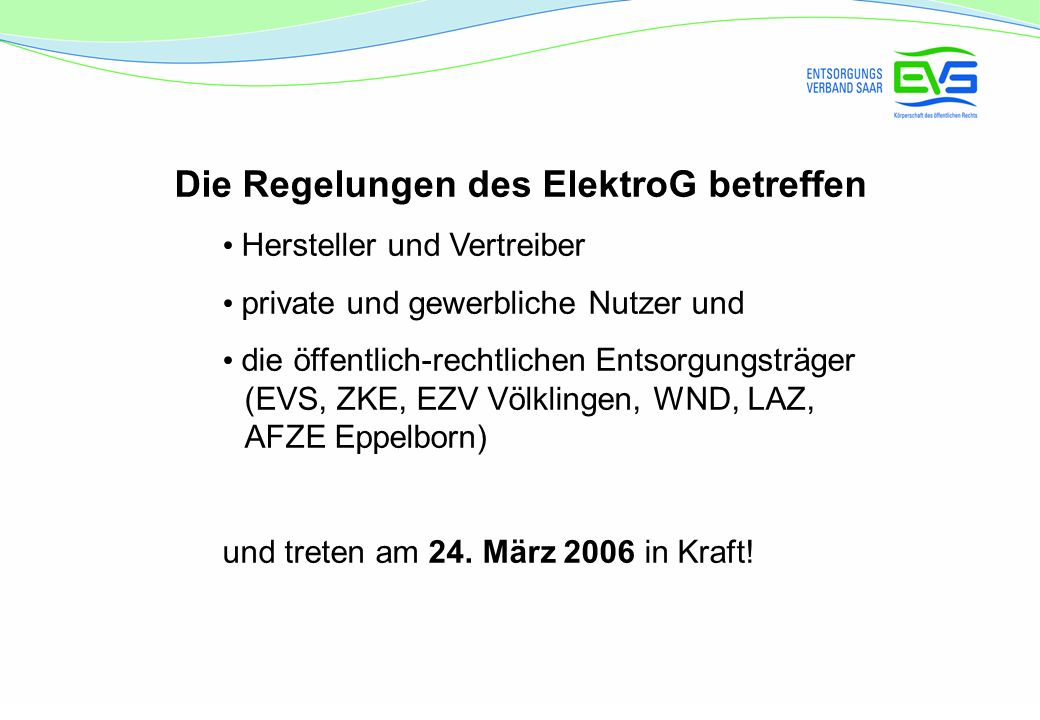 Die Regelungen des ElektroG betreffen Hersteller und Vertreiber private und gewerbliche Nutzer und die öffentlich-rechtlichen Entsorgungsträger (EVS, ZKE, EZV Völklingen, WND, LAZ, AFZE Eppelborn) und treten am 24.