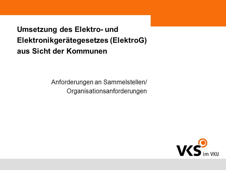 Umsetzung des Elektro- und Elektronikgerätegesetzes (ElektroG) aus Sicht der Kommunen Anforderungen an Sammelstellen/ Organisationsanforderungen