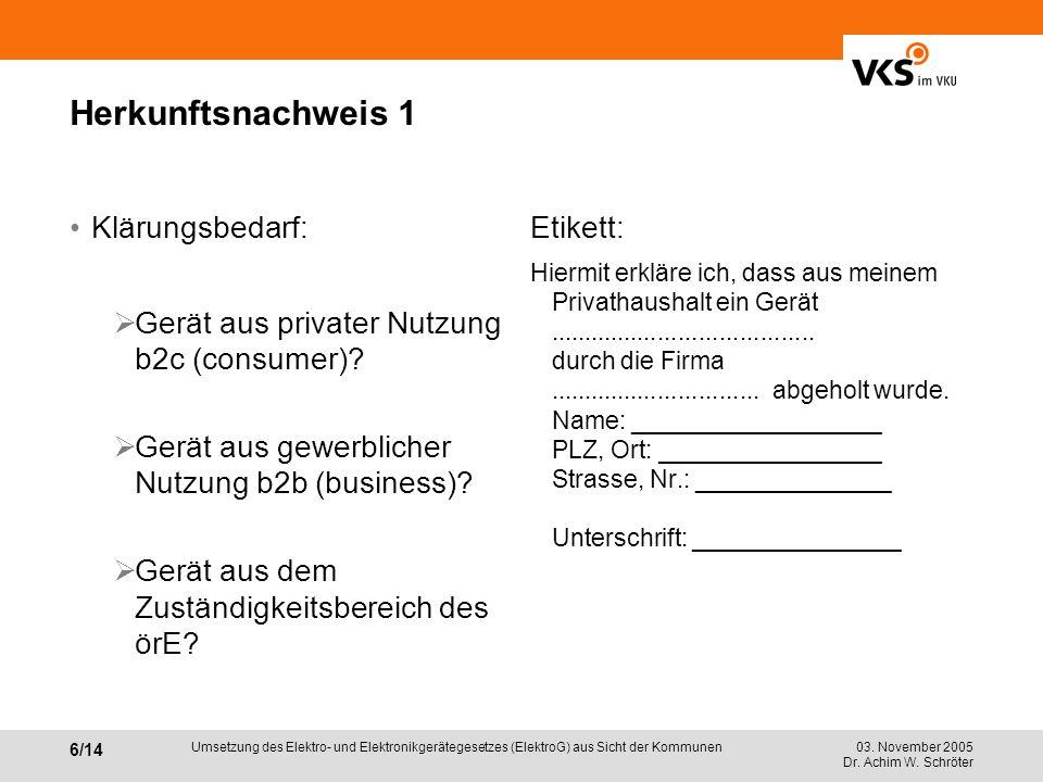 03. November 2005 Dr. Achim W. Schröter 6/14 Umsetzung des Elektro- und Elektronikgerätegesetzes (ElektroG) aus Sicht der Kommunen Herkunftsnachweis 1