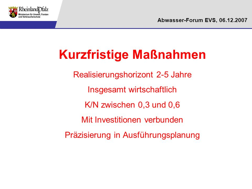 Abwasser-Forum EVS, 06.12.2007 Kurzfristige Maßnahmen Realisierungshorizont 2-5 Jahre Insgesamt wirtschaftlich K/N zwischen 0,3 und 0,6 Mit Investitio