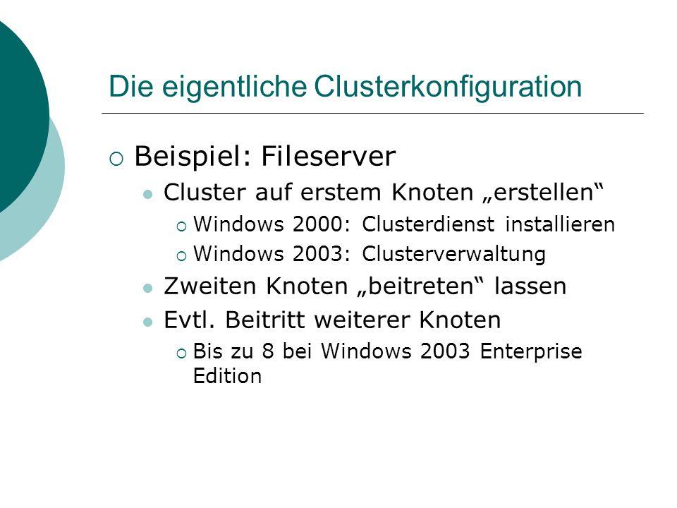 Die eigentliche Clusterkonfiguration Beispiel: Fileserver Cluster auf erstem Knoten erstellen Windows 2000: Clusterdienst installieren Windows 2003: Clusterverwaltung Zweiten Knoten beitreten lassen Evtl.