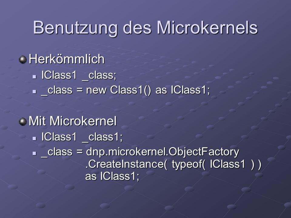 Benutzung des Microkernels Herkömmlich IClass1 _class; IClass1 _class; _class = new Class1() as IClass1; _class = new Class1() as IClass1; Mit Microkernel IClass1 _class1; IClass1 _class1; _class = dnp.microkernel.ObjectFactory.CreateInstance( typeof( IClass1 ) ) as IClass1; _class = dnp.microkernel.ObjectFactory.CreateInstance( typeof( IClass1 ) ) as IClass1;