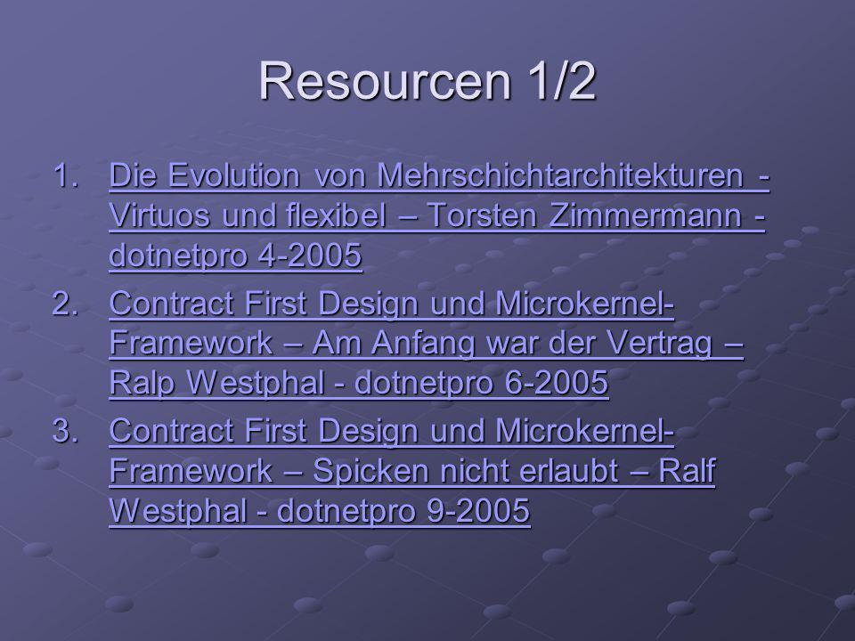 Resourcen 1/2 1.Die Evolution von Mehrschichtarchitekturen - Virtuos und flexibel – Torsten Zimmermann - dotnetpro 4-2005 Die Evolution von Mehrschichtarchitekturen - Virtuos und flexibel – Torsten Zimmermann - dotnetpro 4-2005Die Evolution von Mehrschichtarchitekturen - Virtuos und flexibel – Torsten Zimmermann - dotnetpro 4-2005 2.Contract First Design und Microkernel- Framework – Am Anfang war der Vertrag – Ralp Westphal - dotnetpro 6-2005 Contract First Design und Microkernel- Framework – Am Anfang war der Vertrag – Ralp Westphal - dotnetpro 6-2005Contract First Design und Microkernel- Framework – Am Anfang war der Vertrag – Ralp Westphal - dotnetpro 6-2005 3.Contract First Design und Microkernel- Framework – Spicken nicht erlaubt – Ralf Westphal - dotnetpro 9-2005 Contract First Design und Microkernel- Framework – Spicken nicht erlaubt – Ralf Westphal - dotnetpro 9-2005Contract First Design und Microkernel- Framework – Spicken nicht erlaubt – Ralf Westphal - dotnetpro 9-2005