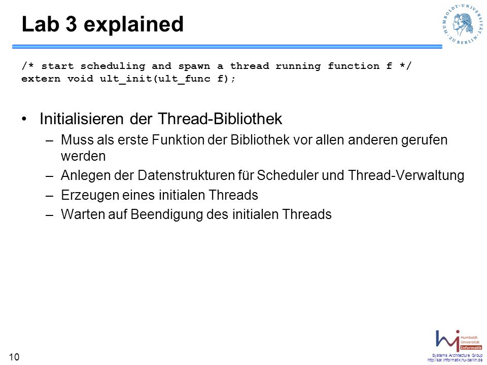 Systems Architecture Group http://sar.informatik.hu-berlin.de 10 Lab 3 explained /* start scheduling and spawn a thread running function f */ extern v