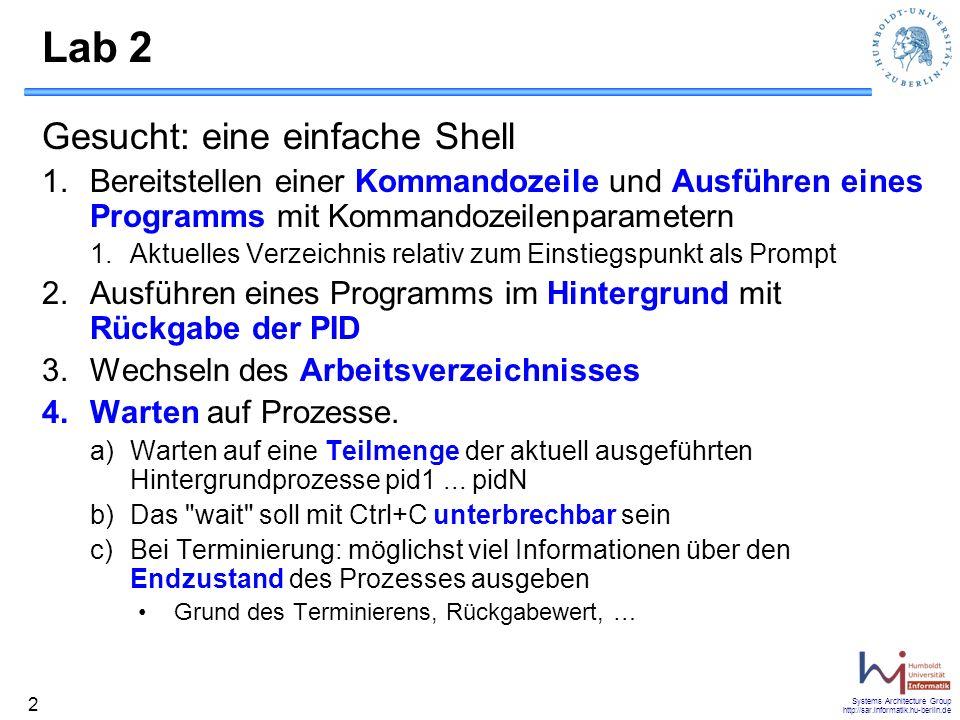 Systems Architecture Group http://sar.informatik.hu-berlin.de 13 Lab 3 explained Test-Programm Thread A kopiert aus /dev/random nach /dev/null –Führt diverse Statistiken mit Anzahl an bereits kopierten Bytes Zeit seit Start des Threads Durchsatz … Thread B stellt eine Shell bereit –Auslesen der Statistiken des Threads A (Kommando stats) –Beenden des Programms (Kommando exit)