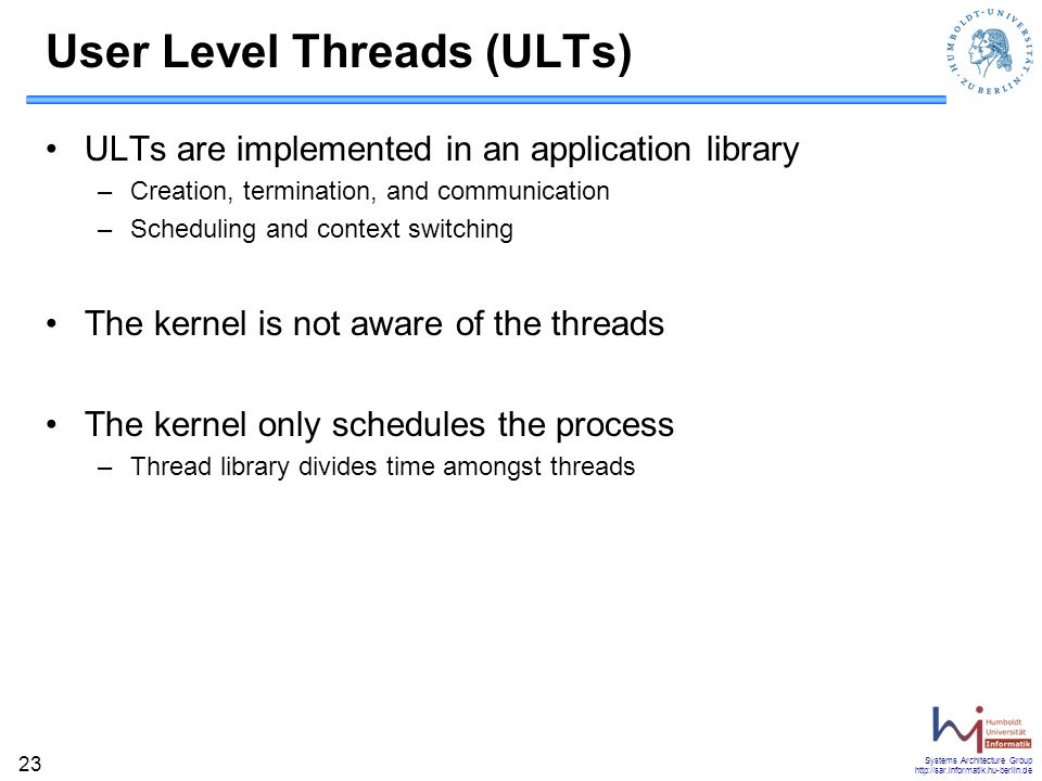 Systems Architecture Group http://sar.informatik.hu-berlin.de 23 User Level Threads (ULTs) ULTs are implemented in an application library –Creation, termination, and communication –Scheduling and context switching The kernel is not aware of the threads The kernel only schedules the process –Thread library divides time amongst threads