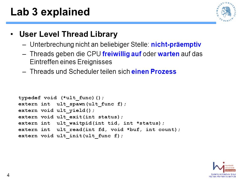 Systems Architecture Group http://sar.informatik.hu-berlin.de 4 Lab 3 explained User Level Thread Library –Unterbrechung nicht an beliebiger Stelle: n