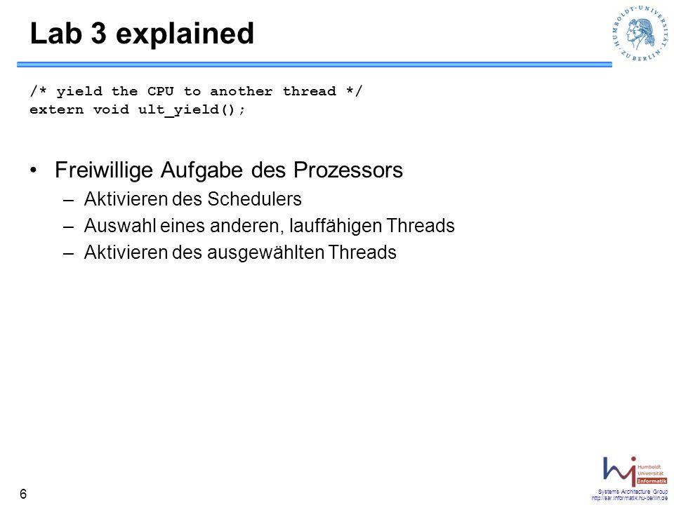 Systems Architecture Group http://sar.informatik.hu-berlin.de 7 Lab 3 explained /* current thread exits */ extern void ult_exit(int status); Beenden eines User-Threads –Der aufrufende Thread wird zum Zombie –Speichern des Exit-Status –Exit-Status kann mit ult_waitpid abgefragt werden