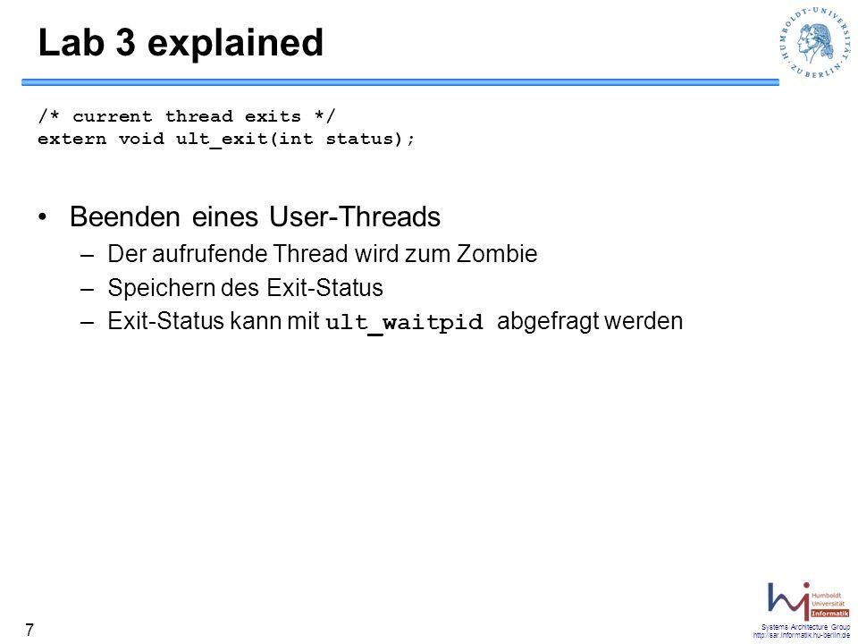 Systems Architecture Group http://sar.informatik.hu-berlin.de 8 Lab 3 explained /* thread waits for termination of another thread */ /* returns 0 for success, -1 for failure */ /* exit-status of terminated thread is obtained */ extern int ult_waitpid(int tid, int *status); Warten auf Threads –Warten auf Beendigung des Threads mit ID tid –Rufender Thread wird erst nach der Beendigung fortgesetzt –Liefert den Exit-Status zurück –Ist der Thread schon beendet, dann kehrt der Aufruf sofort zurück –Andernfalls muss der Scheduler regelmäßig überprüfen, ob der Thread beendet wurde