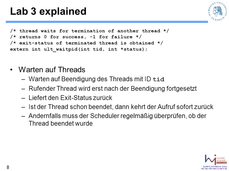 Systems Architecture Group http://sar.informatik.hu-berlin.de 8 Lab 3 explained /* thread waits for termination of another thread */ /* returns 0 for