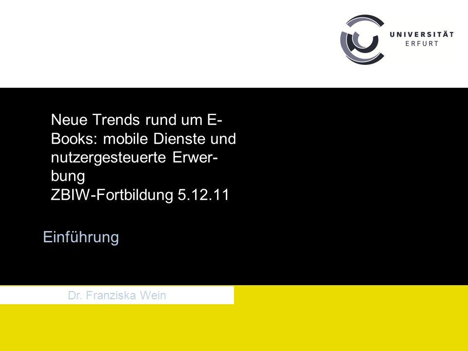 Neue Trends rund um E- Books: mobile Dienste und nutzergesteuerte Erwer- bung ZBIW-Fortbildung 5.12.11 Einführung Dr.