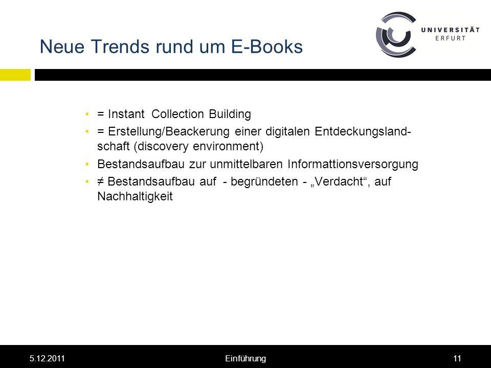 Neue Trends rund um E-Books = Instant Collection Building = Erstellung/Beackerung einer digitalen Entdeckungsland- schaft (discovery environment) Bestandsaufbau zur unmittelbaren Informattionsversorgung Bestandsaufbau auf - begründeten - Verdacht, auf Nachhaltigkeit 5.12.201111Einführung