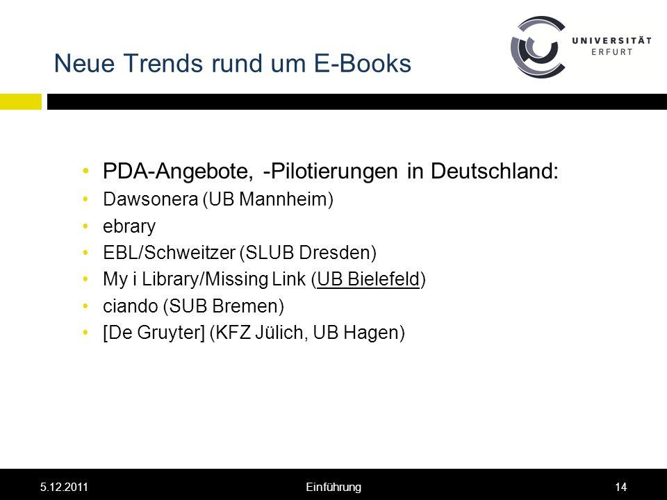Neue Trends rund um E-Books PDA-Angebote, -Pilotierungen in Deutschland: Dawsonera (UB Mannheim) ebrary EBL/Schweitzer (SLUB Dresden) My i Library/Missing Link (UB Bielefeld) ciando (SUB Bremen) [De Gruyter] (KFZ Jülich, UB Hagen) 5.12.201114Einführung