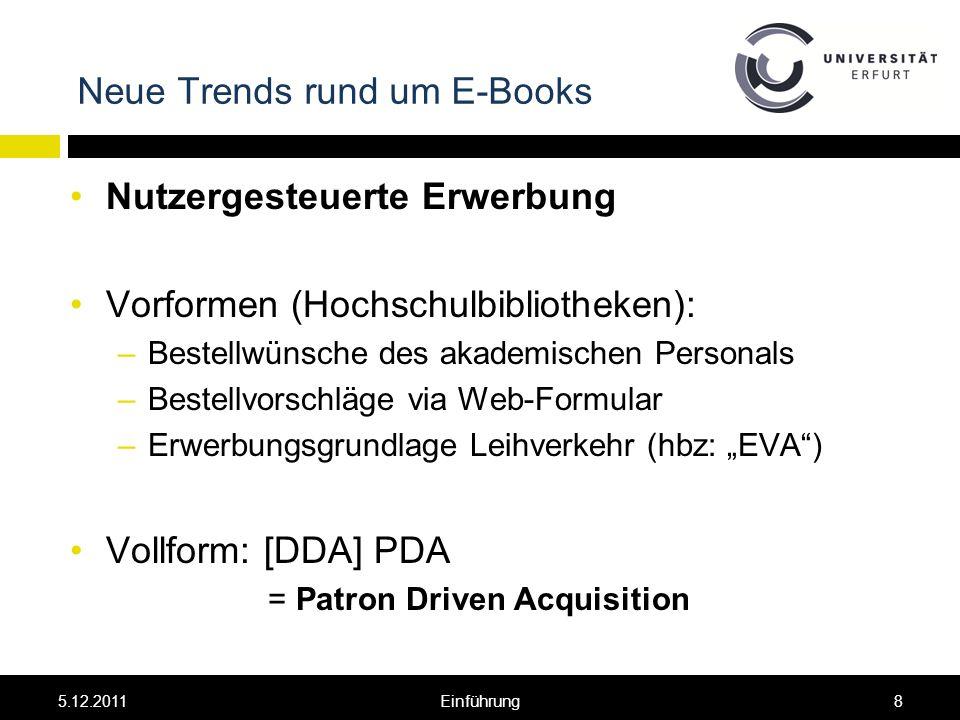 Neue Trends rund um E-Books Nutzergesteuerte Erwerbung Vorformen (Hochschulbibliotheken): –Bestellwünsche des akademischen Personals –Bestellvorschläge via Web-Formular –Erwerbungsgrundlage Leihverkehr (hbz: EVA) Vollform: [DDA] PDA = Patron Driven Acquisition 5.12.20118Einführung