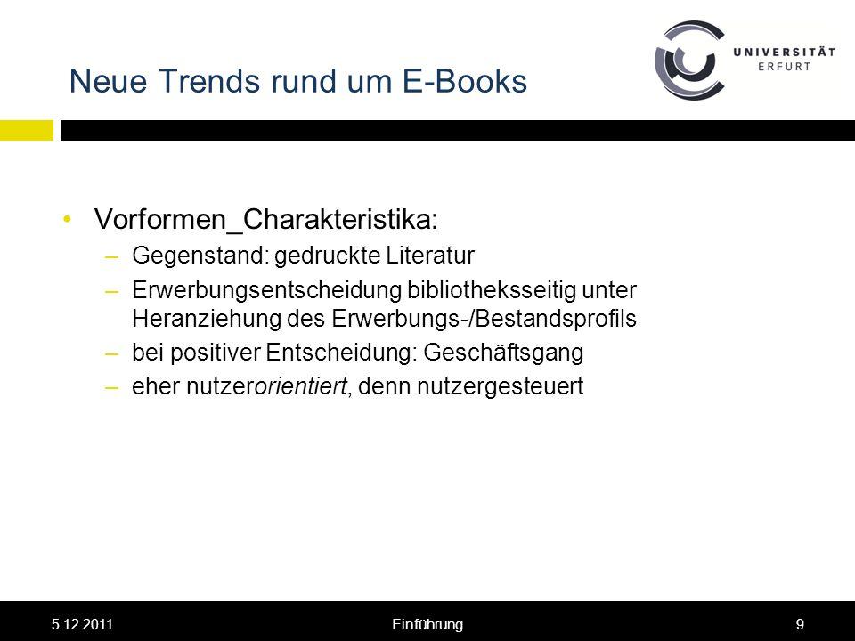 Neue Trends rund um E-Books Vorformen_Charakteristika: –Gegenstand: gedruckte Literatur –Erwerbungsentscheidung bibliotheksseitig unter Heranziehung des Erwerbungs-/Bestandsprofils –bei positiver Entscheidung: Geschäftsgang –eher nutzerorientiert, denn nutzergesteuert 5.12.20119Einführung