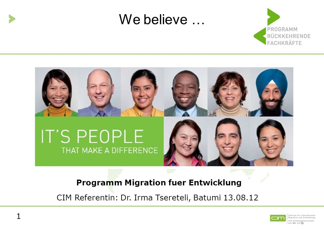 1 We believe … Programm Migration fuer Entwicklung CIM Referentin: Dr. Irma Tsereteli, Batumi 13.08.12