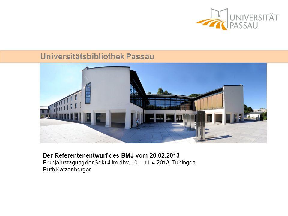 Universitätsbibliothek Passau Der Referentenentwurf des BMJ vom 20.02.2013 Frühjahrstagung der Sekt 4 im dbv, 10. - 11.4.2013, Tübingen Ruth Katzenber