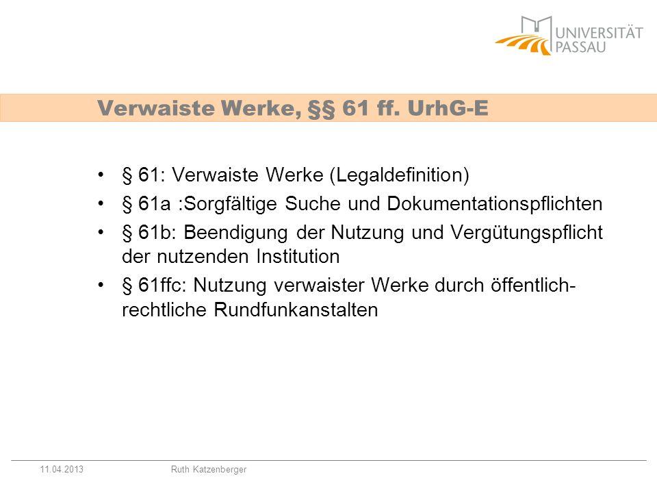 11.04.2013Ruth Katzenberger Verwaiste Werke, §§ 61 ff. UrhG-E § 61: Verwaiste Werke (Legaldefinition) § 61a :Sorgfältige Suche und Dokumentationspflic