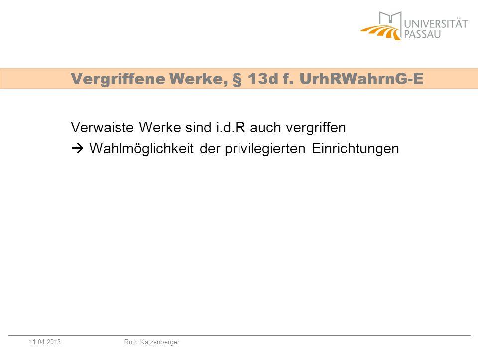 11.04.2013Ruth Katzenberger Verwaiste Werke sind i.d.R auch vergriffen Wahlmöglichkeit der privilegierten Einrichtungen Vergriffene Werke, § 13d f. Ur