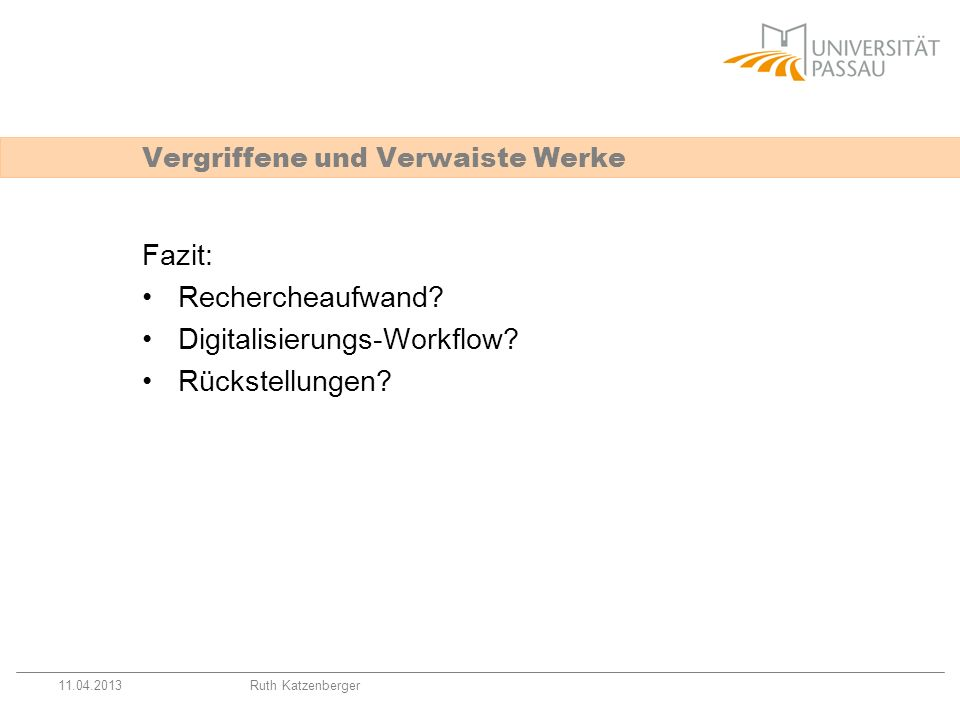 11.04.2013Ruth Katzenberger Vergriffene und Verwaiste Werke Fazit: Rechercheaufwand? Digitalisierungs-Workflow? Rückstellungen?