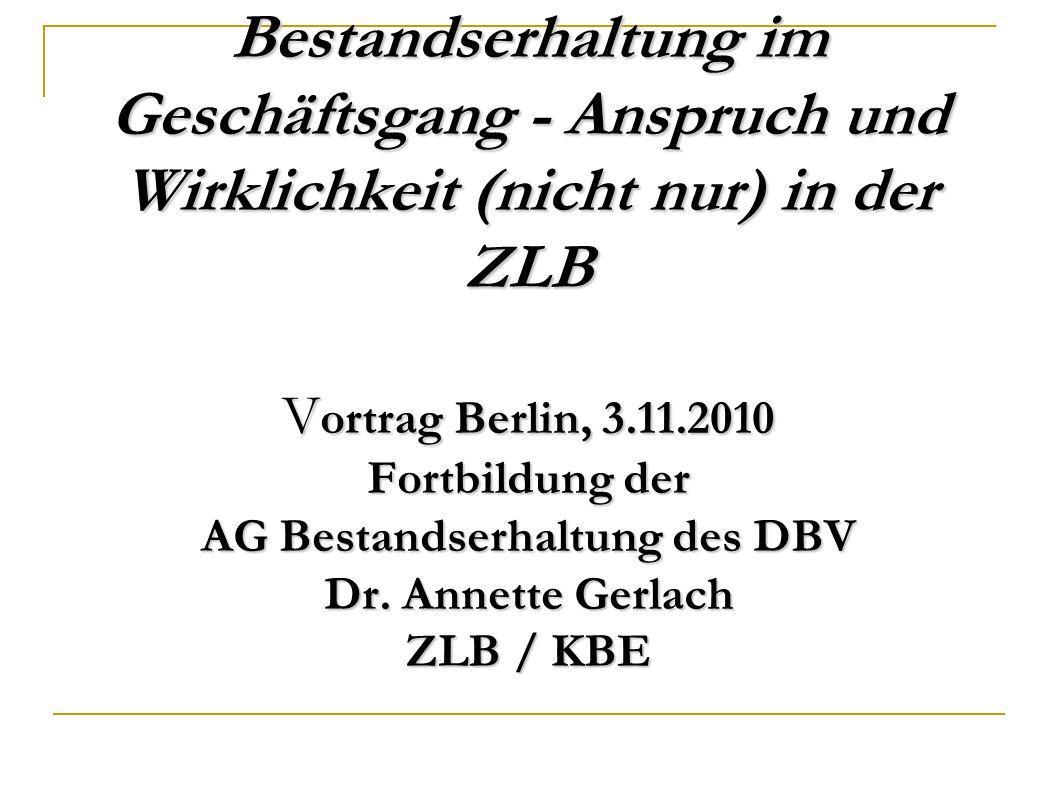 Bestandserhaltung im Geschäftsgang - Anspruch und Wirklichkeit (nicht nur) in der ZLB V ortrag Berlin, 3.11.2010 Fortbildung der AG Bestandserhaltung