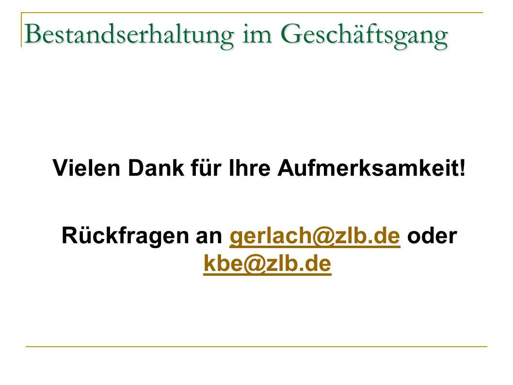 Bestandserhaltung im Geschäftsgang Vielen Dank für Ihre Aufmerksamkeit! Rückfragen an gerlach@zlb.de oder kbe@zlb.degerlach@zlb.de kbe@zlb.de