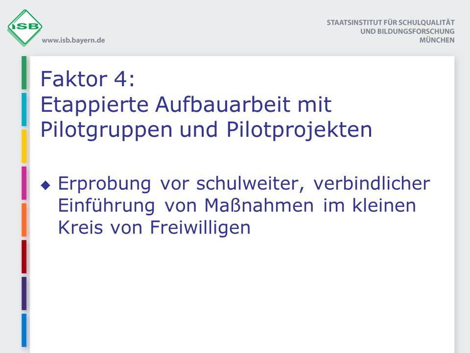Faktor 4: Etappierte Aufbauarbeit mit Pilotgruppen und Pilotprojekten Erprobung vor schulweiter, verbindlicher Einführung von Maßnahmen im kleinen Kreis von Freiwilligen