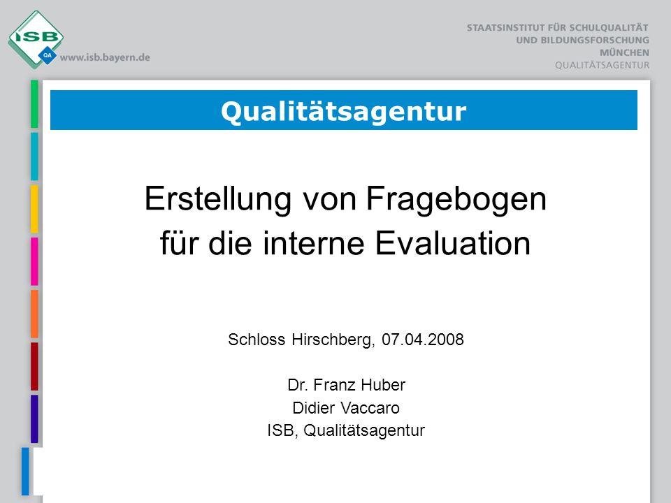 Qualitätsagentur Erstellung von Fragebogen für die interne Evaluation Schloss Hirschberg, 07.04.2008 Dr. Franz Huber Didier Vaccaro ISB, Qualitätsagen