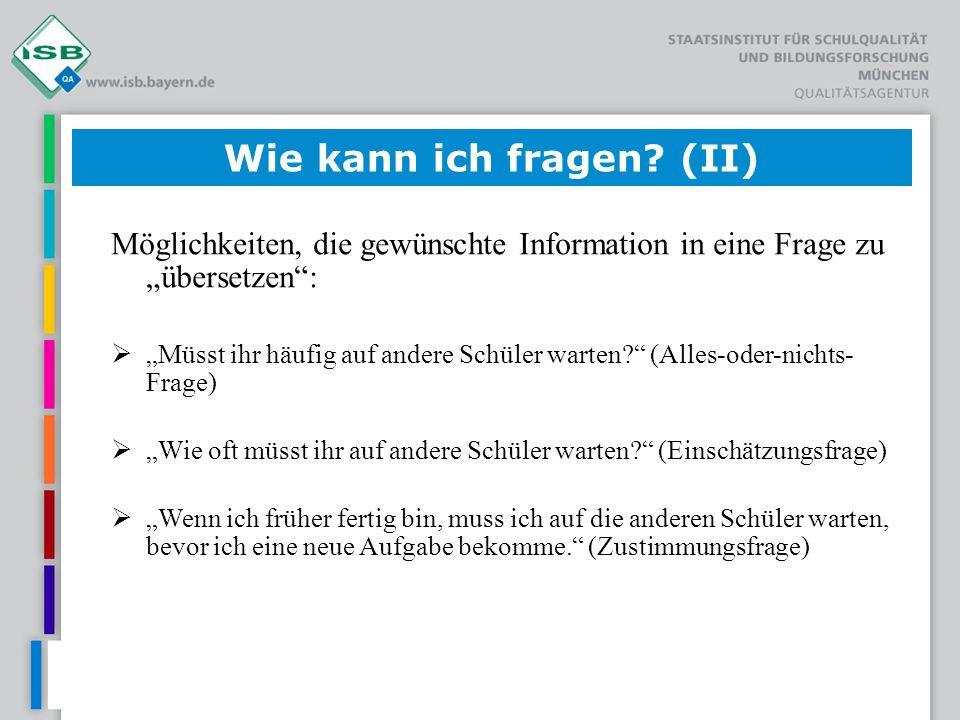 Wie kann ich fragen? (II) Möglichkeiten, die gewünschte Information in eine Frage zu übersetzen: Müsst ihr häufig auf andere Schüler warten? (Alles-od
