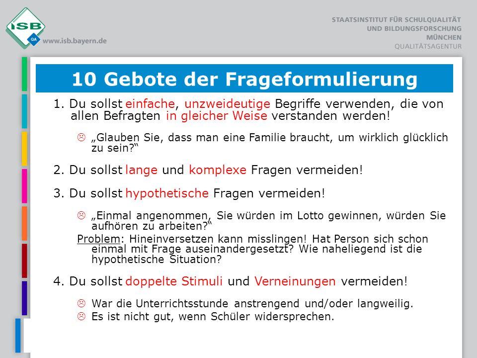 10 Gebote der Frageformulierung 1. Du sollst einfache, unzweideutige Begriffe verwenden, die von allen Befragten in gleicher Weise verstanden werden!