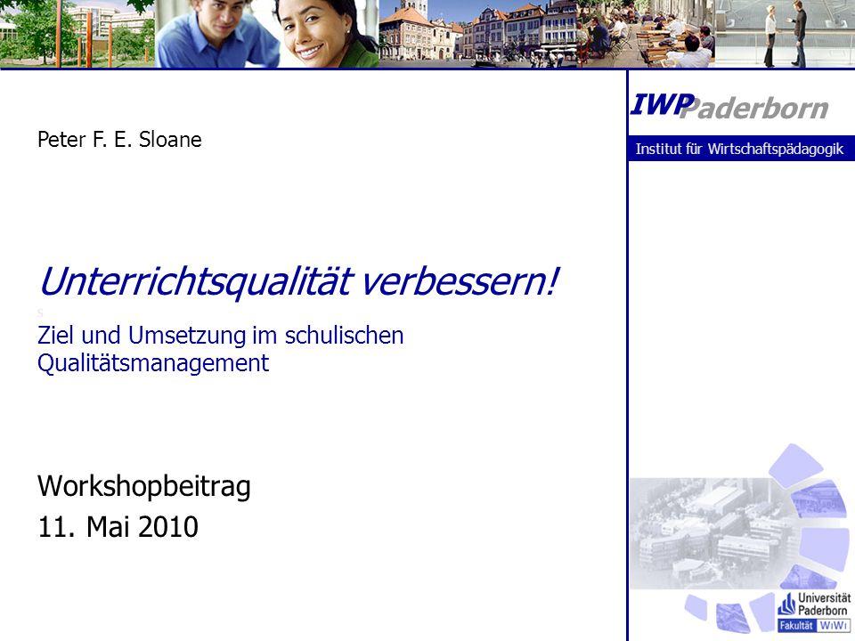 Unterrichtsqualität verbessern! s Ziel und Umsetzung im schulischen Qualitätsmanagement Workshopbeitrag 11. Mai 2010 Peter F. E. Sloane Paderborn IWP