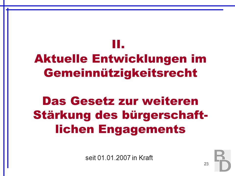 23 II. Aktuelle Entwicklungen im Gemeinnützigkeitsrecht Das Gesetz zur weiteren Stärkung des bürgerschaft- lichen Engagements seit 01.01.2007 in Kraft