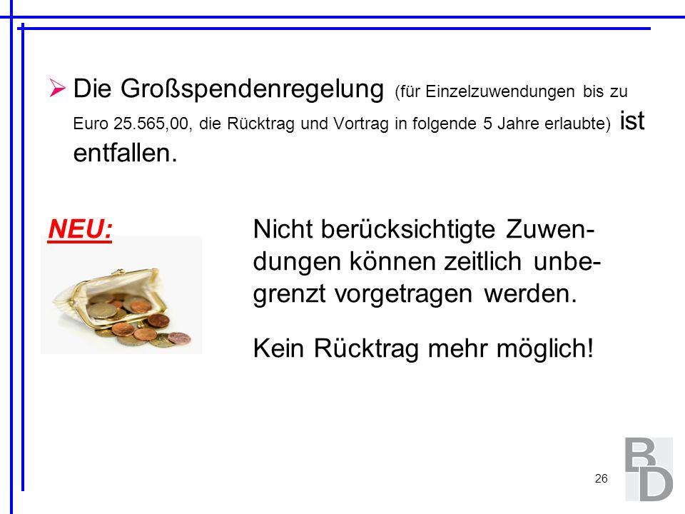 26 Die Großspendenregelung (für Einzelzuwendungen bis zu Euro 25.565,00, die Rücktrag und Vortrag in folgende 5 Jahre erlaubte) ist entfallen. NEU: Ni