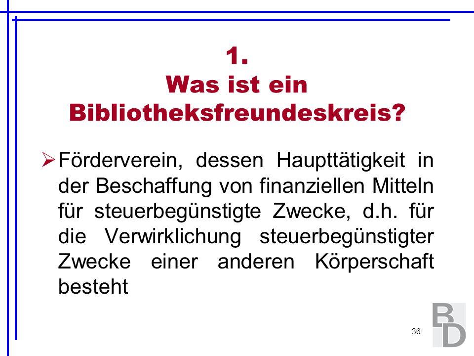 36 1. Was ist ein Bibliotheksfreundeskreis? Förderverein, dessen Haupttätigkeit in der Beschaffung von finanziellen Mitteln für steuerbegünstigte Zwec