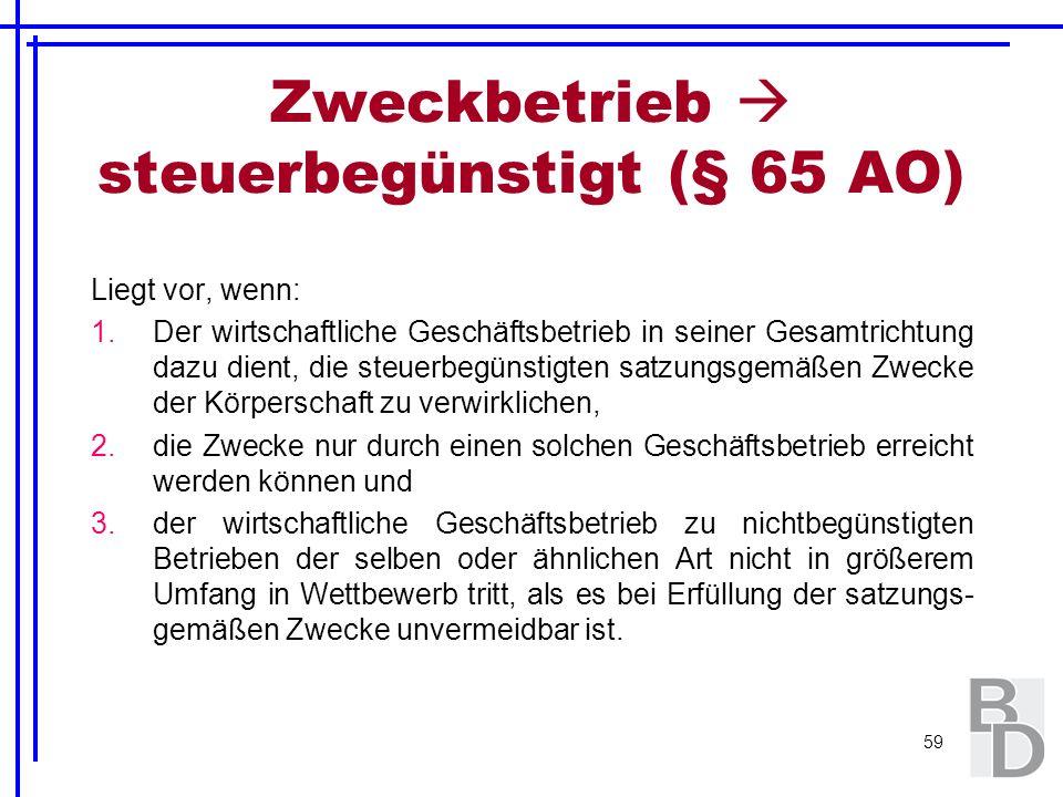 59 Zweckbetrieb steuerbegünstigt (§ 65 AO) Liegt vor, wenn: 1.Der wirtschaftliche Geschäftsbetrieb in seiner Gesamtrichtung dazu dient, die steuerbegü