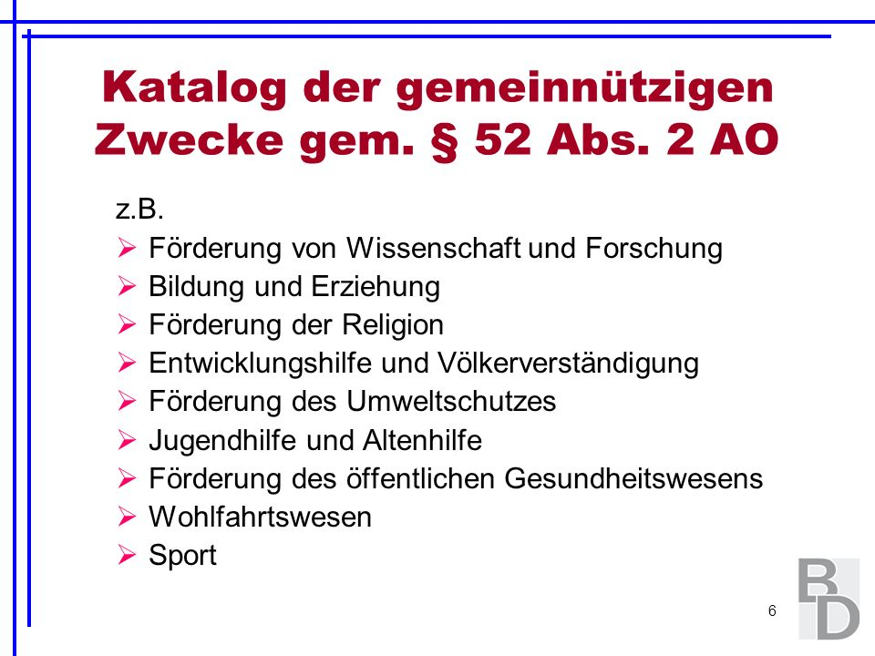 6 Katalog der gemeinnützigen Zwecke gem. § 52 Abs. 2 AO z.B. Förderung von Wissenschaft und Forschung Bildung und Erziehung Förderung der Religion Ent