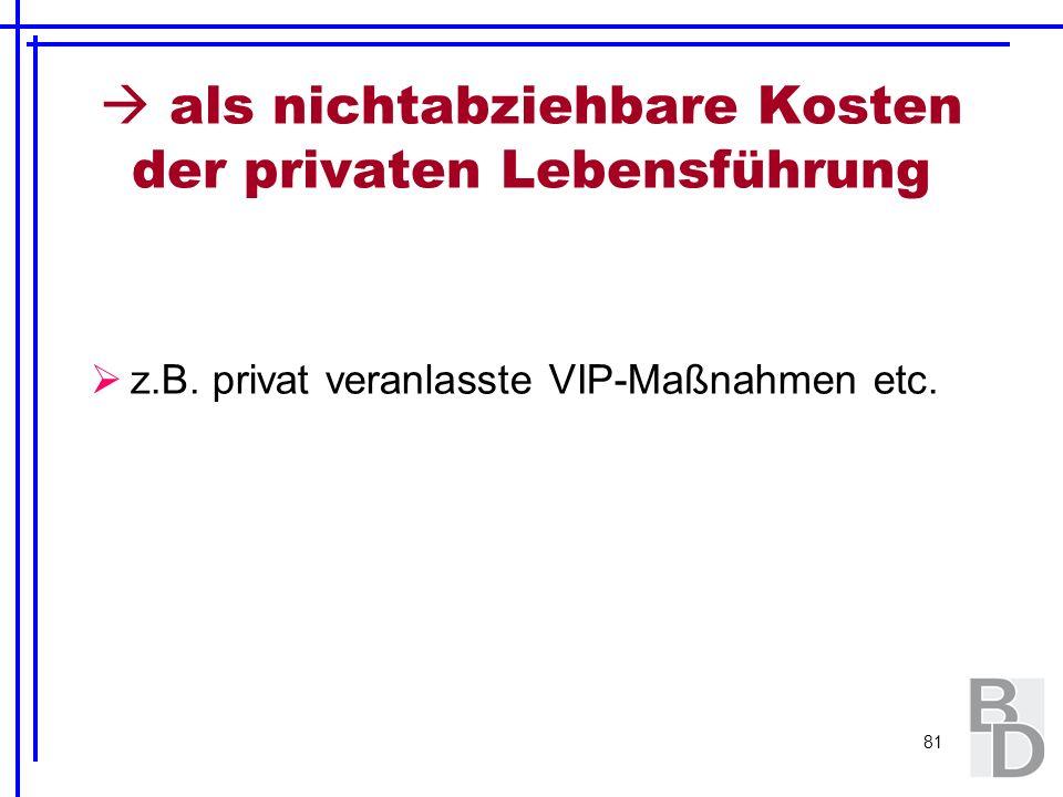 81 als nichtabziehbare Kosten der privaten Lebensführung z.B. privat veranlasste VIP-Maßnahmen etc.